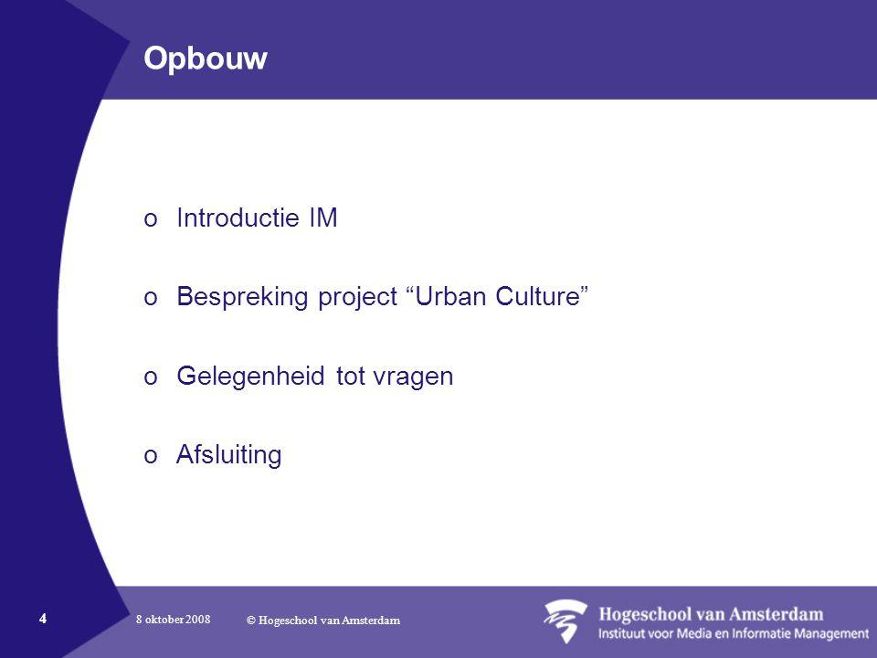8 oktober 2008 © Hogeschool van Amsterdam 4 Opbouw oIntroductie IM oBespreking project Urban Culture oGelegenheid tot vragen oAfsluiting