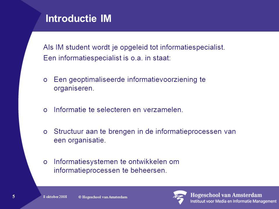 8 oktober 2008 © Hogeschool van Amsterdam 5 Introductie IM Als IM student wordt je opgeleid tot informatiespecialist.