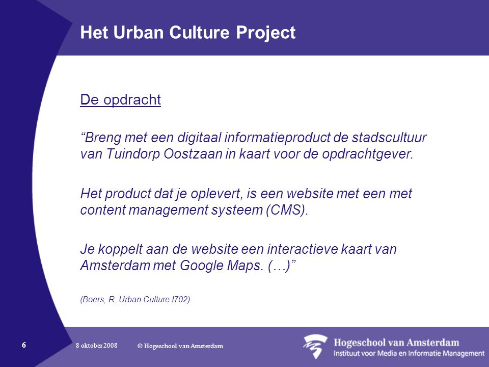 8 oktober 2008 © Hogeschool van Amsterdam 6 Het Urban Culture Project De opdracht Breng met een digitaal informatieproduct de stadscultuur van Tuindorp Oostzaan in kaart voor de opdrachtgever.