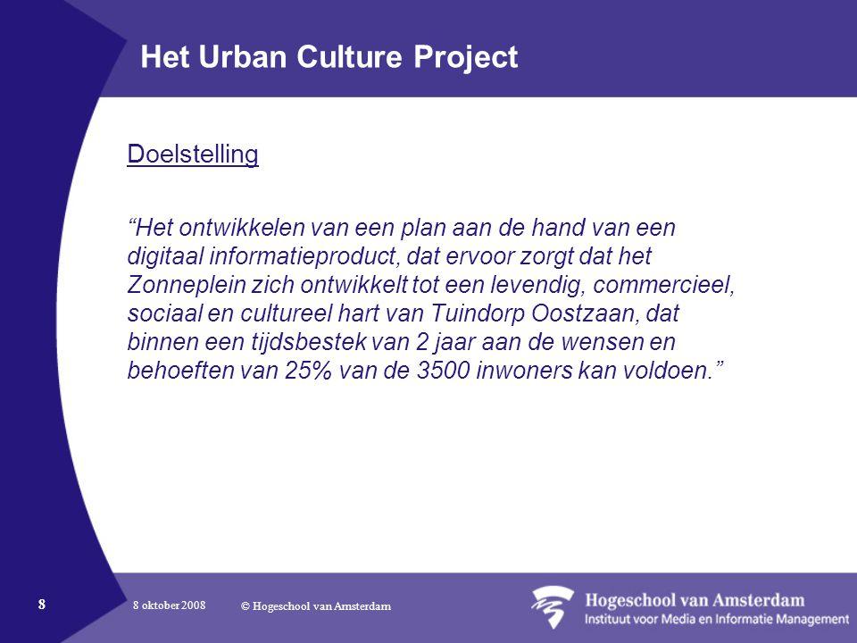 8 oktober 2008 © Hogeschool van Amsterdam 8 Het Urban Culture Project Doelstelling Het ontwikkelen van een plan aan de hand van een digitaal informatieproduct, dat ervoor zorgt dat het Zonneplein zich ontwikkelt tot een levendig, commercieel, sociaal en cultureel hart van Tuindorp Oostzaan, dat binnen een tijdsbestek van 2 jaar aan de wensen en behoeften van 25% van de 3500 inwoners kan voldoen.