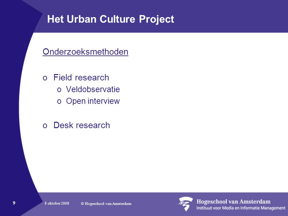 8 oktober 2008 © Hogeschool van Amsterdam 9 Het Urban Culture Project Onderzoeksmethoden oField research oVeldobservatie oOpen interview oDesk research
