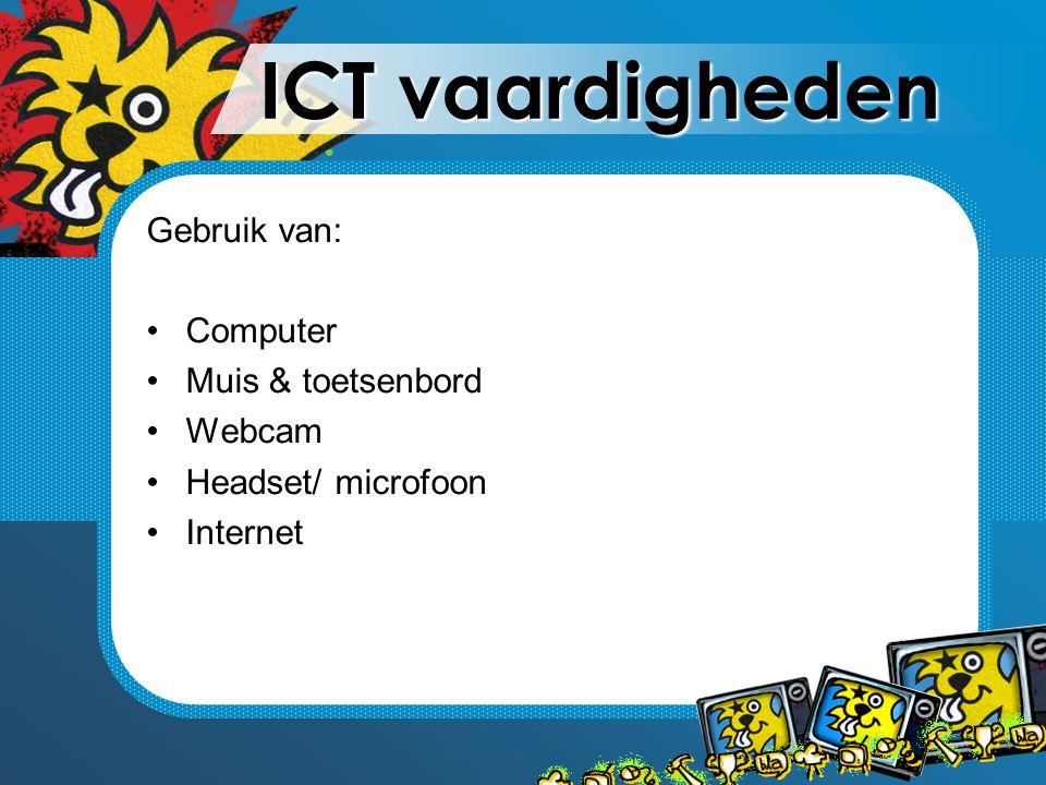 ICT vaardigheden Gebruik van: Computer Muis & toetsenbord Webcam Headset/ microfoon Internet
