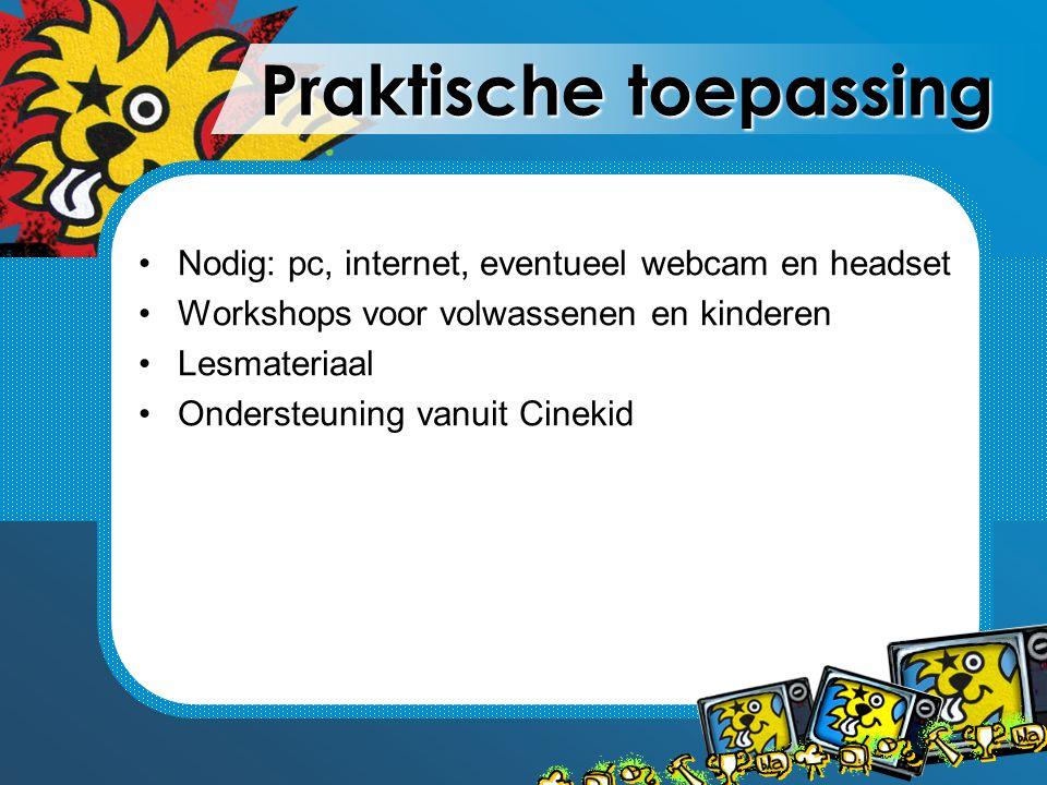 Praktische toepassing Nodig: pc, internet, eventueel webcam en headset Workshops voor volwassenen en kinderen Lesmateriaal Ondersteuning vanuit Cineki