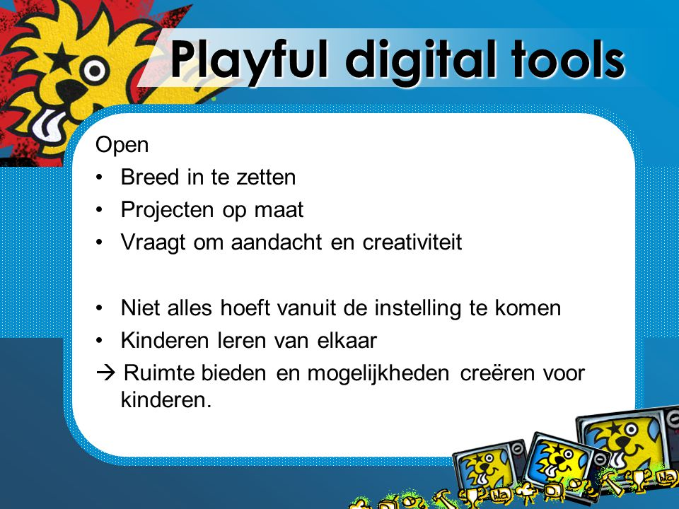 Playful digital tools Open Breed in te zetten Projecten op maat Vraagt om aandacht en creativiteit Niet alles hoeft vanuit de instelling te komen Kinderen leren van elkaar  Ruimte bieden en mogelijkheden creëren voor kinderen.