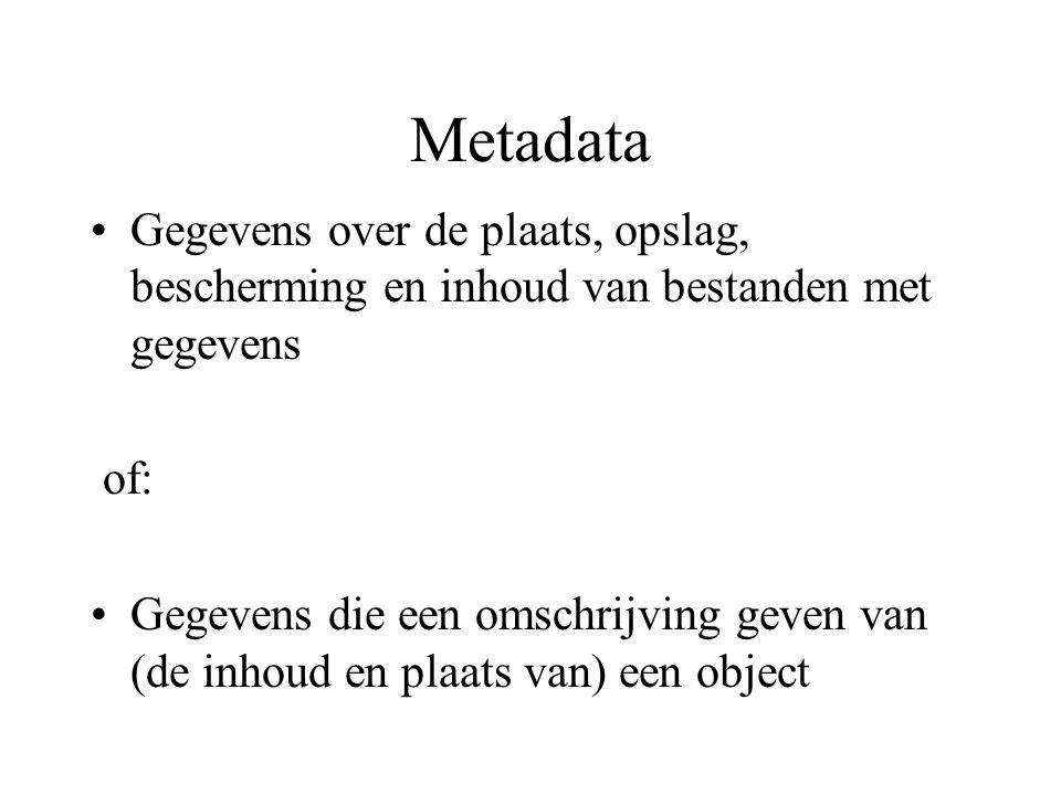 Metadata Gegevens over de plaats, opslag, bescherming en inhoud van bestanden met gegevens of: Gegevens die een omschrijving geven van (de inhoud en plaats van) een object