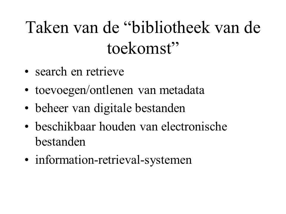 Taken van de bibliotheek van de toekomst search en retrieve toevoegen/ontlenen van metadata beheer van digitale bestanden beschikbaar houden van electronische bestanden information-retrieval-systemen