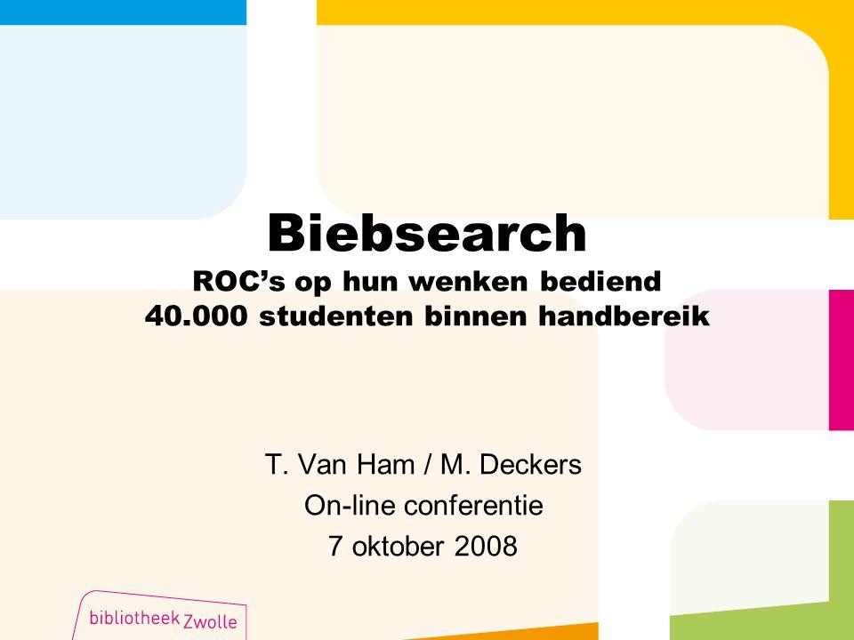 Biebsearch ROC's op hun wenken bediend 40.000 studenten binnen handbereik T. Van Ham / M. Deckers On-line conferentie 7 oktober 2008