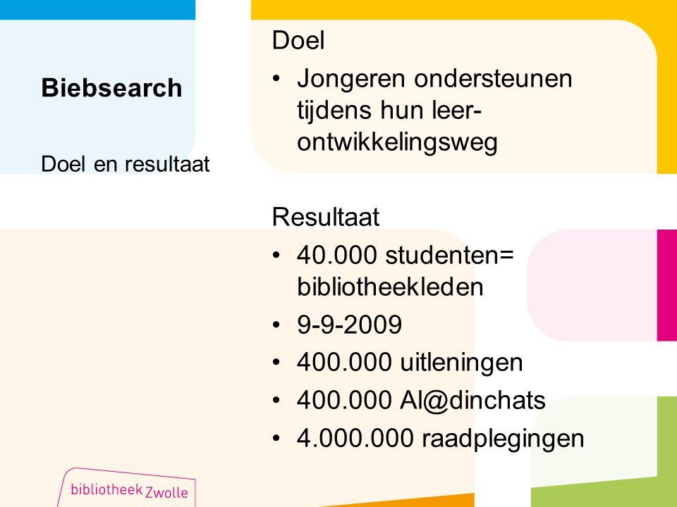 Biebsearch Doel Jongeren ondersteunen tijdens hun leer- ontwikkelingsweg Resultaat 40.000 studenten= bibliotheekleden 9-9-2009 400.000 uitleningen 400