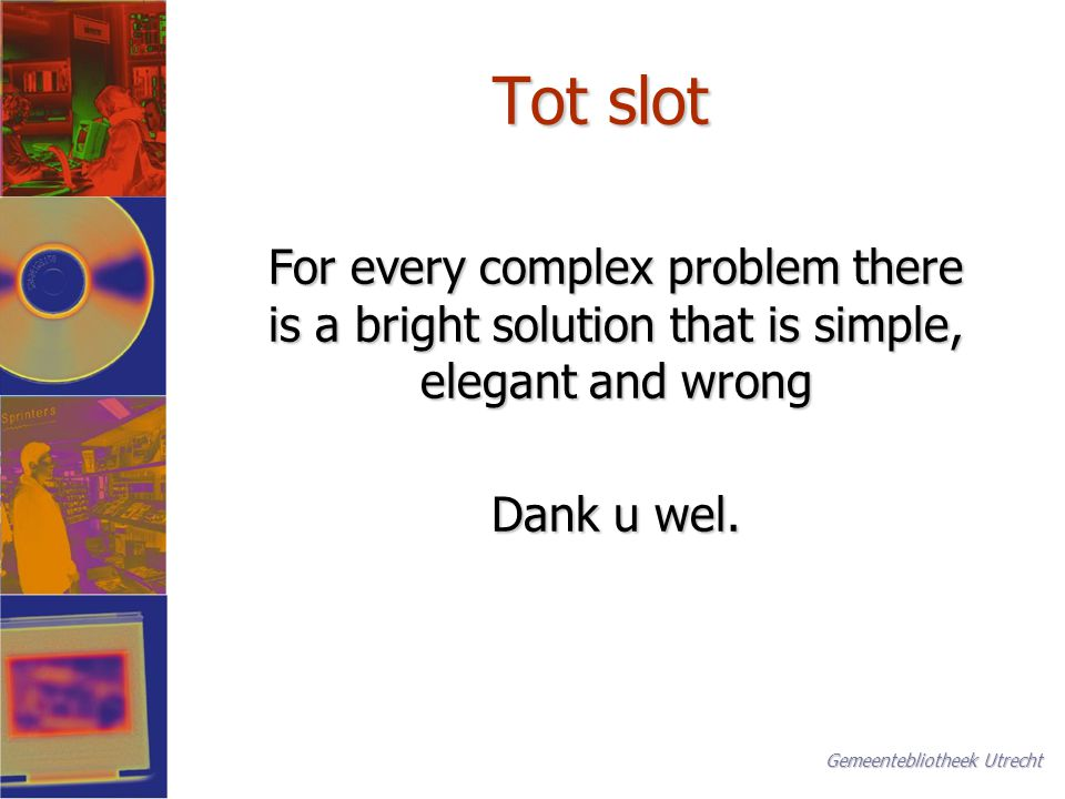 Tot slot For every complex problem there is a bright solution that is simple, elegant and wrong Dank u wel.