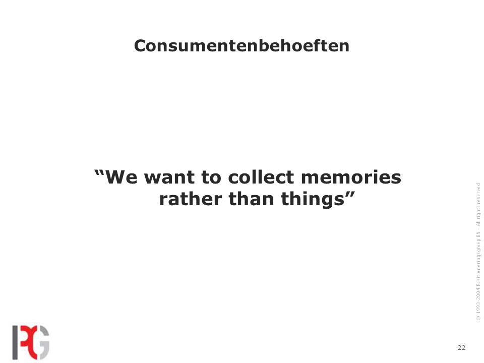© 1993-2004 Positioneringsgroep BV - All rights reserved 22 Consumentenbehoeften We want to collect memories rather than things