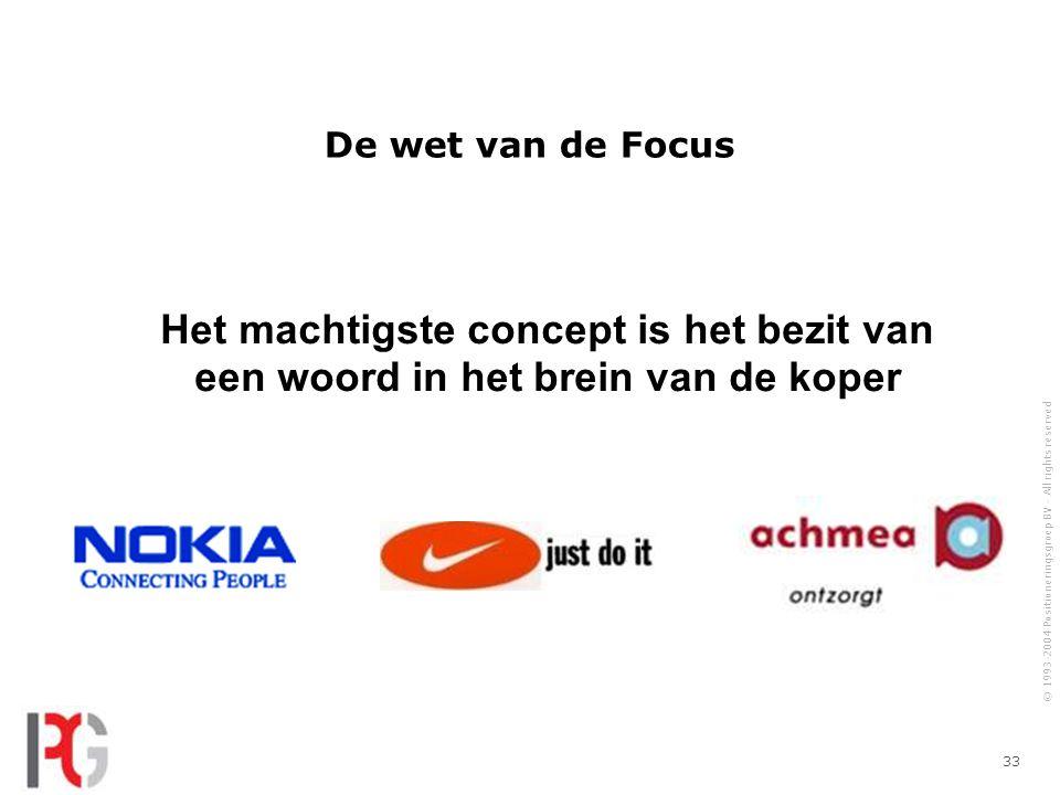 © 1993-2004 Positioneringsgroep BV - All rights reserved 33 De wet van de Focus Het machtigste concept is het bezit van een woord in het brein van de koper