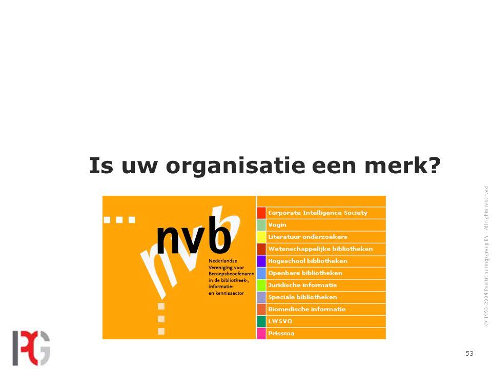 © 1993-2004 Positioneringsgroep BV - All rights reserved 53 Is uw organisatie een merk?