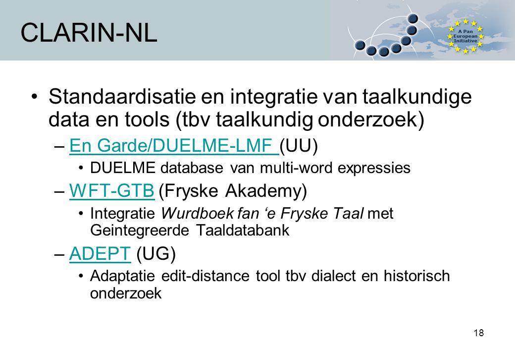 18 CLARIN-NL Standaardisatie en integratie van taalkundige data en tools (tbv taalkundig onderzoek) –En Garde/DUELME-LMF (UU)En Garde/DUELME-LMF DUELME database van multi-word expressies –WFT-GTB (Fryske Akademy)WFT-GTB Integratie Wurdboek fan 'e Fryske Taal met Geintegreerde Taaldatabank –ADEPT (UG)ADEPT Adaptatie edit-distance tool tbv dialect en historisch onderzoek