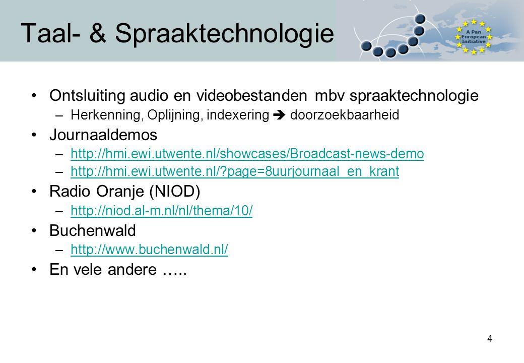 4 Taal- & Spraaktechnologie Ontsluiting audio en videobestanden mbv spraaktechnologie –Herkenning, Oplijning, indexering  doorzoekbaarheid Journaaldemos –http://hmi.ewi.utwente.nl/showcases/Broadcast-news-demohttp://hmi.ewi.utwente.nl/showcases/Broadcast-news-demo –http://hmi.ewi.utwente.nl/ page=8uurjournaal_en_kranthttp://hmi.ewi.utwente.nl/ page=8uurjournaal_en_krant Radio Oranje (NIOD) –http://niod.al-m.nl/nl/thema/10/http://niod.al-m.nl/nl/thema/10/ Buchenwald –http://www.buchenwald.nl/http://www.buchenwald.nl/ En vele andere …..