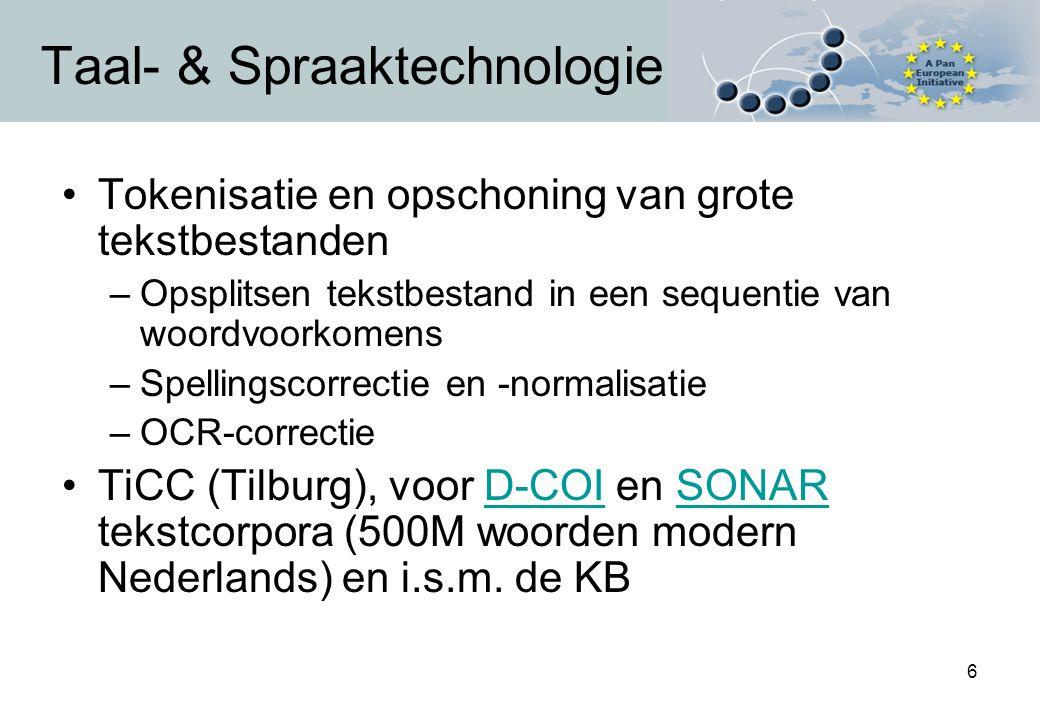 6 Taal- & Spraaktechnologie Tokenisatie en opschoning van grote tekstbestanden –Opsplitsen tekstbestand in een sequentie van woordvoorkomens –Spellingscorrectie en -normalisatie –OCR-correctie TiCC (Tilburg), voor D-COI en SONAR tekstcorpora (500M woorden modern Nederlands) en i.s.m.