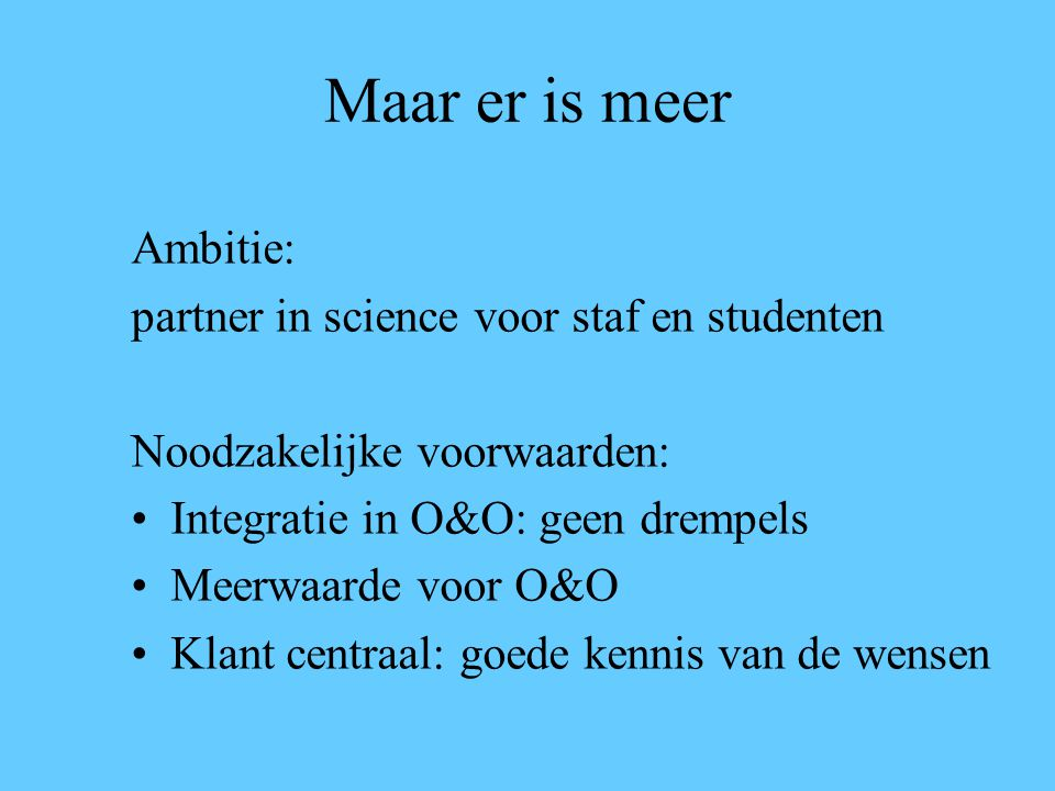 Maar er is meer Ambitie: partner in science voor staf en studenten Noodzakelijke voorwaarden: Integratie in O&O: geen drempels Meerwaarde voor O&O Klant centraal: goede kennis van de wensen