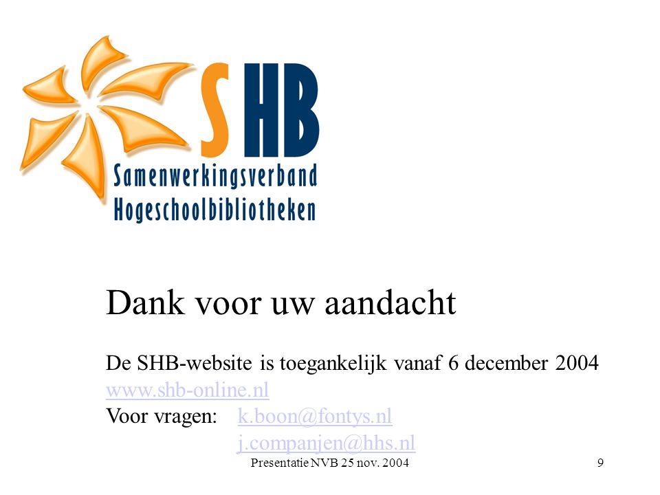 Presentatie NVB 25 nov. 20049 Dank voor uw aandacht De SHB-website is toegankelijk vanaf 6 december 2004 www.shb-online.nl Voor vragen: k.boon@fontys.