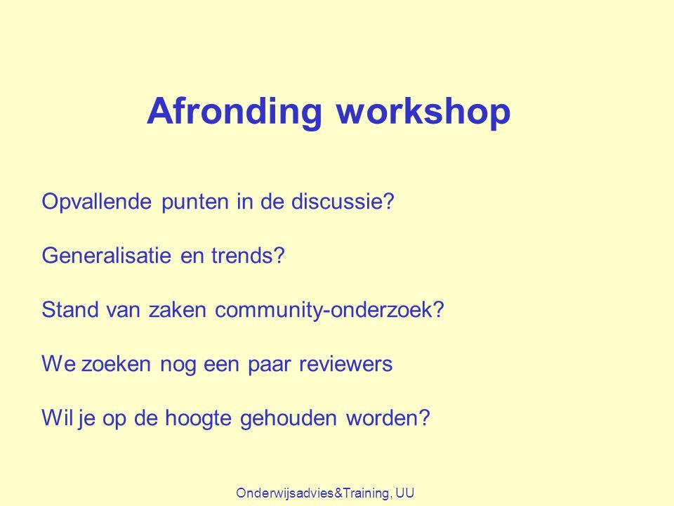 Afronding workshop Onderwijsadvies&Training, UU Opvallende punten in de discussie? Generalisatie en trends? Stand van zaken community-onderzoek? We zo
