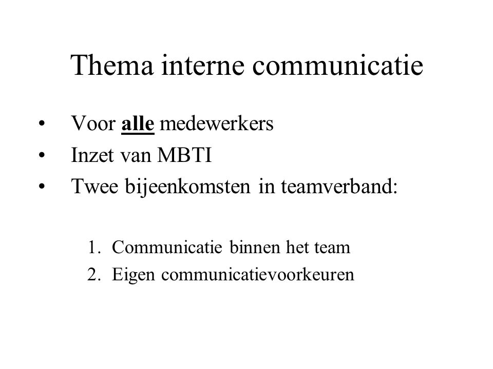 Thema interne communicatie Voor alle medewerkers Inzet van MBTI Twee bijeenkomsten in teamverband: 1.Communicatie binnen het team 2.Eigen communicatievoorkeuren
