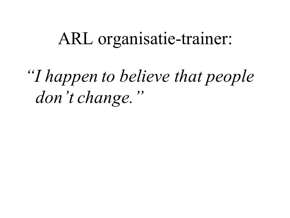 ARL organisatie-trainer: I happen to believe that people don't change.