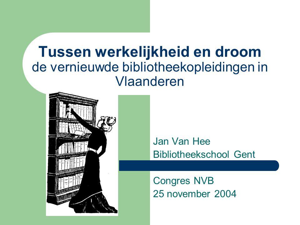 Tussen werkelijkheid en droom de vernieuwde bibliotheekopleidingen in Vlaanderen Jan Van Hee Bibliotheekschool Gent Congres NVB 25 november 2004
