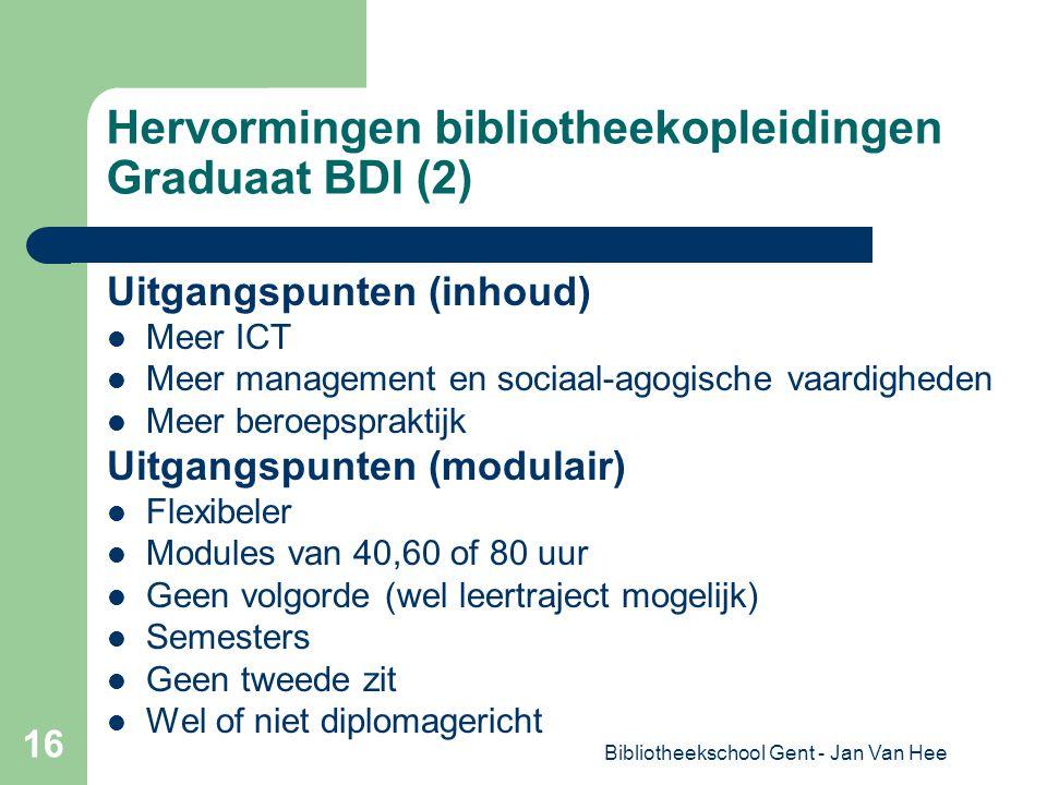 Bibliotheekschool Gent - Jan Van Hee 16 Hervormingen bibliotheekopleidingen Graduaat BDI (2) Uitgangspunten (inhoud) Meer ICT Meer management en sociaal-agogische vaardigheden Meer beroepspraktijk Uitgangspunten (modulair) Flexibeler Modules van 40,60 of 80 uur Geen volgorde (wel leertraject mogelijk) Semesters Geen tweede zit Wel of niet diplomagericht