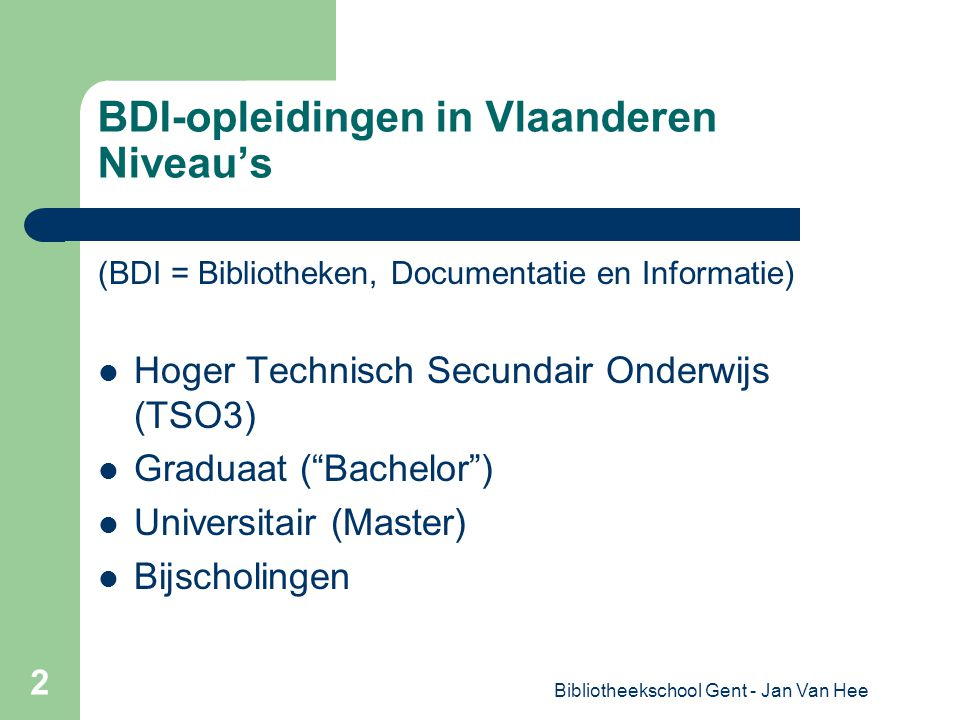Bibliotheekschool Gent - Jan Van Hee 2 BDI-opleidingen in Vlaanderen Niveau's (BDI = Bibliotheken, Documentatie en Informatie) Hoger Technisch Secundair Onderwijs (TSO3) Graduaat ( Bachelor ) Universitair (Master) Bijscholingen