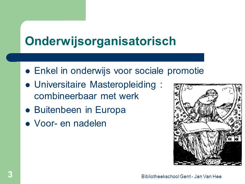 Bibliotheekschool Gent - Jan Van Hee 3 Onderwijsorganisatorisch Enkel in onderwijs voor sociale promotie Universitaire Masteropleiding : combineerbaar met werk Buitenbeen in Europa Voor- en nadelen