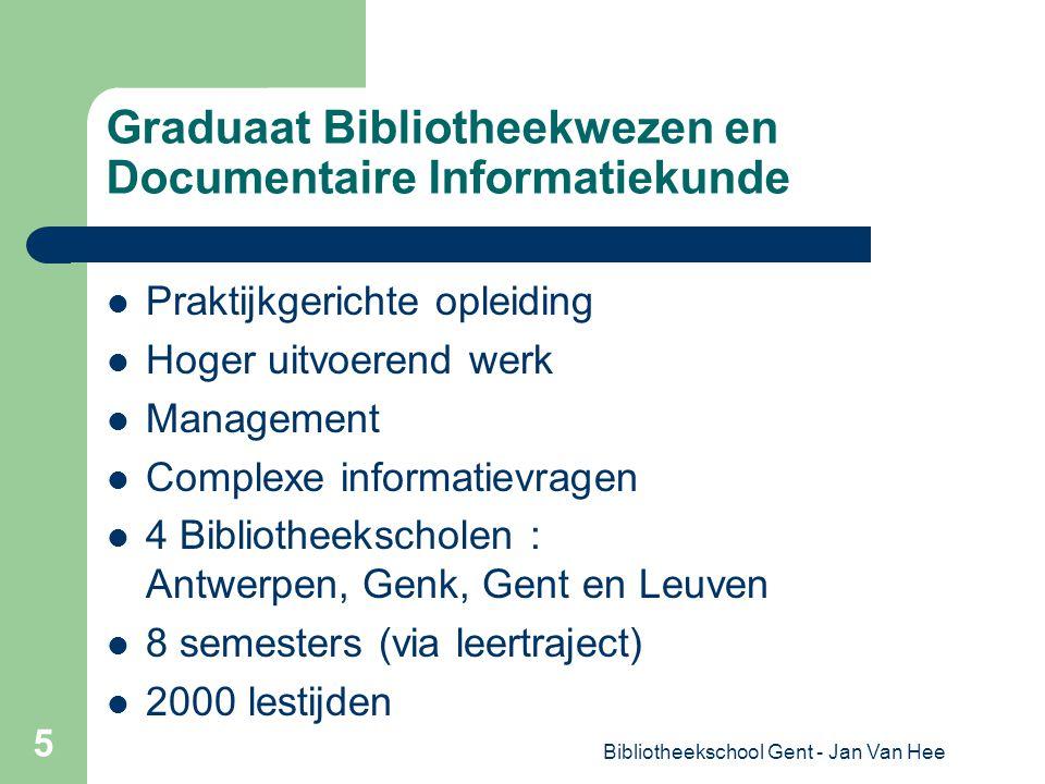 Bibliotheekschool Gent - Jan Van Hee 5 Graduaat Bibliotheekwezen en Documentaire Informatiekunde Praktijkgerichte opleiding Hoger uitvoerend werk Management Complexe informatievragen 4 Bibliotheekscholen : Antwerpen, Genk, Gent en Leuven 8 semesters (via leertraject) 2000 lestijden