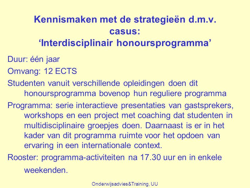 Kennismaken met de strategieën d.m.v. casus: 'Interdisciplinair honoursprogramma' Duur: één jaar Omvang: 12 ECTS Studenten vanuit verschillende opleid