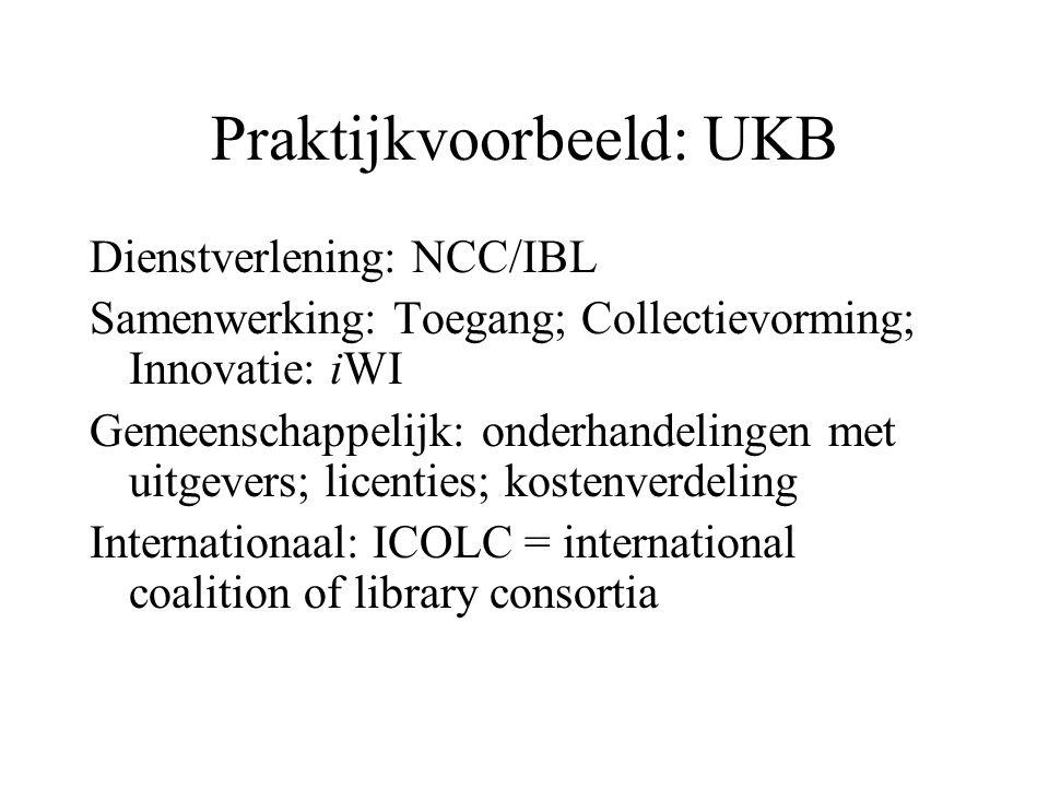 Praktijkvoorbeeld: UKB Dienstverlening: NCC/IBL Samenwerking: Toegang; Collectievorming; Innovatie: iWI Gemeenschappelijk: onderhandelingen met uitgevers; licenties; kostenverdeling Internationaal: ICOLC = international coalition of library consortia