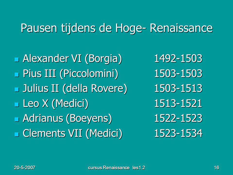 20-5-2007cursus Renaissance les1.216 Pausen tijdens de Hoge- Renaissance Alexander VI (Borgia)1492-1503 Alexander VI (Borgia)1492-1503 Pius III (Piccolomini)1503-1503 Pius III (Piccolomini)1503-1503 Julius II (della Rovere)1503-1513 Julius II (della Rovere)1503-1513 Leo X (Medici)1513-1521 Leo X (Medici)1513-1521 Adrianus (Boeyens)1522-1523 Adrianus (Boeyens)1522-1523 Clements VII (Medici)1523-1534 Clements VII (Medici)1523-1534