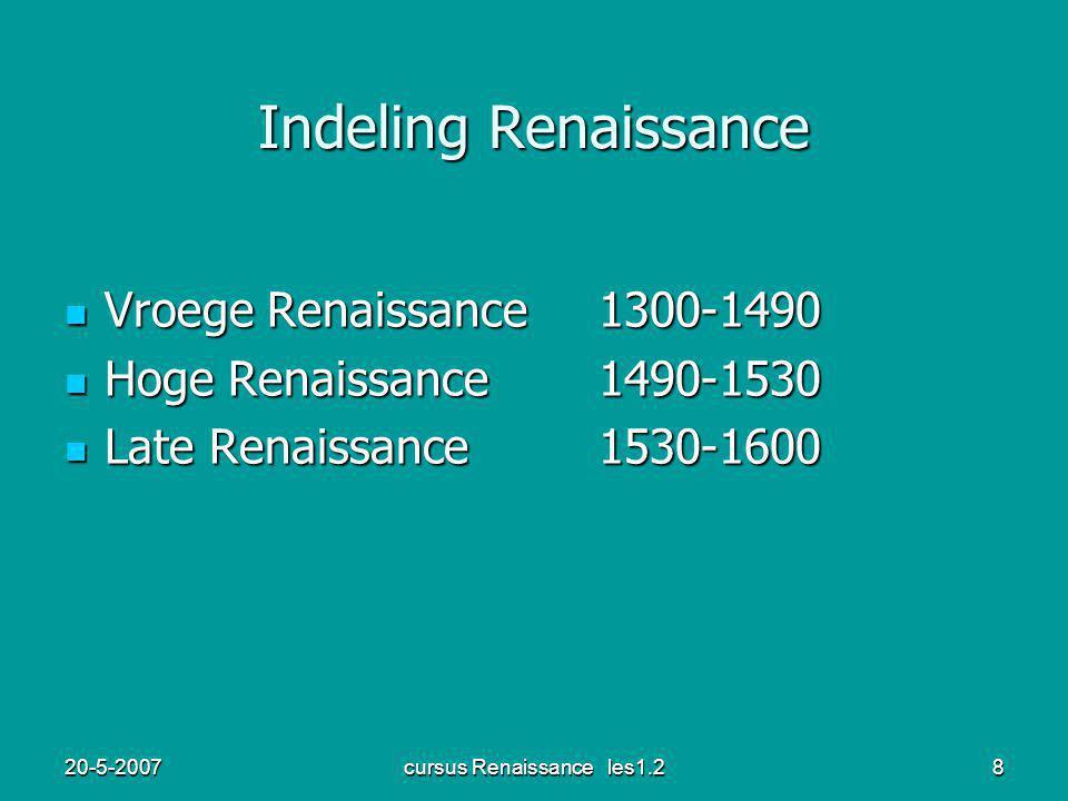 20-5-2007cursus Renaissance les1.28 Indeling Renaissance Vroege Renaissance1300-1490 Vroege Renaissance1300-1490 Hoge Renaissance 1490-1530 Hoge Renaissance 1490-1530 Late Renaissance 1530-1600 Late Renaissance 1530-1600