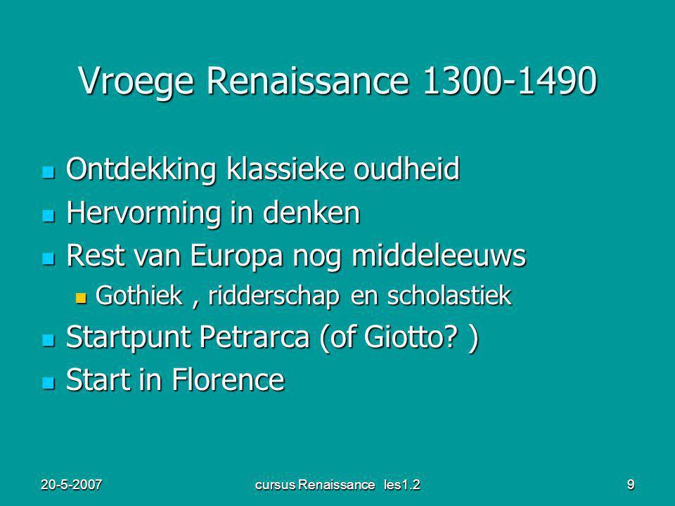 20-5-2007cursus Renaissance les1.29 Vroege Renaissance 1300-1490 Ontdekking klassieke oudheid Ontdekking klassieke oudheid Hervorming in denken Hervorming in denken Rest van Europa nog middeleeuws Rest van Europa nog middeleeuws Gothiek, ridderschap en scholastiek Gothiek, ridderschap en scholastiek Startpunt Petrarca (of Giotto.