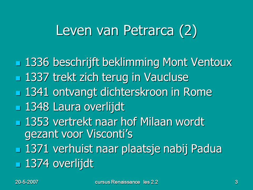 20-5-2007cursus Renaissance les 2.23 Leven van Petrarca (2) 1336 beschrijft beklimming Mont Ventoux 1336 beschrijft beklimming Mont Ventoux 1337 trekt zich terug in Vaucluse 1337 trekt zich terug in Vaucluse 1341 ontvangt dichterskroon in Rome 1341 ontvangt dichterskroon in Rome 1348 Laura overlijdt 1348 Laura overlijdt 1353 vertrekt naar hof Milaan wordt gezant voor Visconti's 1353 vertrekt naar hof Milaan wordt gezant voor Visconti's 1371 verhuist naar plaatsje nabij Padua 1371 verhuist naar plaatsje nabij Padua 1374 overlijdt 1374 overlijdt