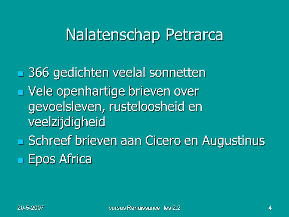 20-5-2007cursus Renaissance les 2.24 Nalatenschap Petrarca 366 gedichten veelal sonnetten 366 gedichten veelal sonnetten Vele openhartige brieven over gevoelsleven, rusteloosheid en veelzijdigheid Vele openhartige brieven over gevoelsleven, rusteloosheid en veelzijdigheid Schreef brieven aan Cicero en Augustinus Schreef brieven aan Cicero en Augustinus Epos Africa Epos Africa
