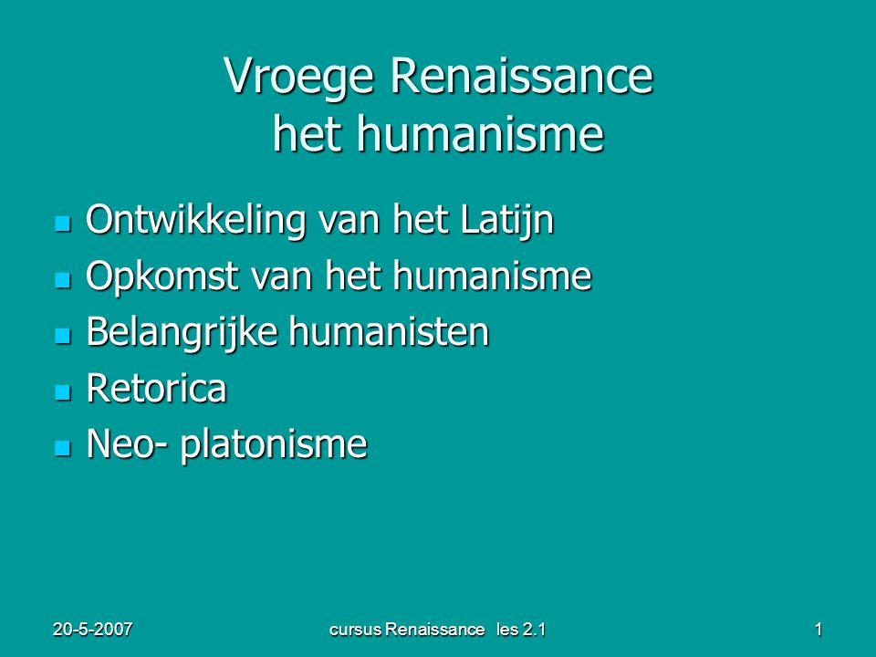 20-5-2007cursus Renaissance les 2.11 Vroege Renaissance het humanisme Ontwikkeling van het Latijn Ontwikkeling van het Latijn Opkomst van het humanisme Opkomst van het humanisme Belangrijke humanisten Belangrijke humanisten Retorica Retorica Neo- platonisme Neo- platonisme