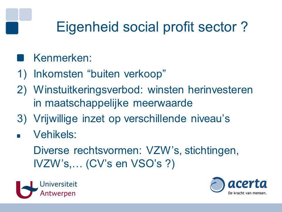 """Eigenheid social profit sector ? Kenmerken: 1)Inkomsten """"buiten verkoop"""" 2)Winstuitkeringsverbod: winsten herinvesteren in maatschappelijke meerwaarde"""