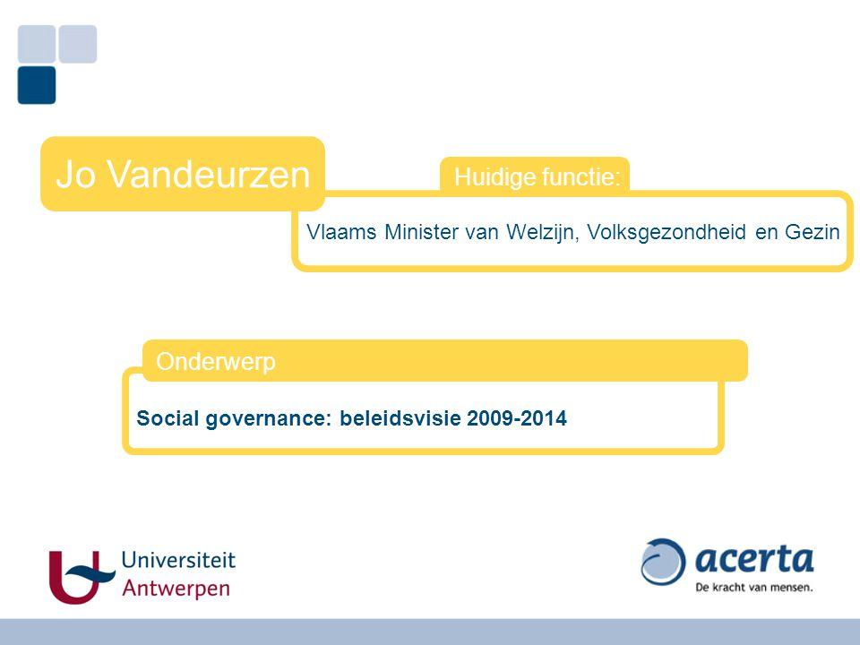Vlaams Minister van Welzijn, Volksgezondheid en Gezin Jo Vandeurzen Huidige functie: Social governance: beleidsvisie 2009-2014 Onderwerp
