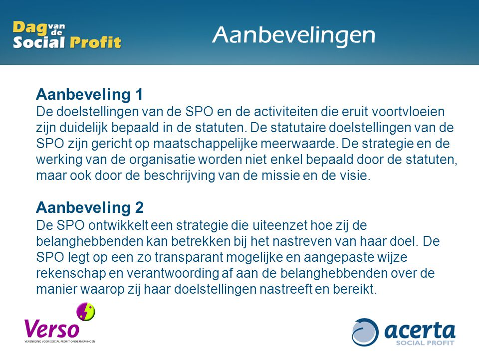 Aanbevelingen Aanbeveling 1 De doelstellingen van de SPO en de activiteiten die eruit voortvloeien zijn duidelijk bepaald in de statuten.