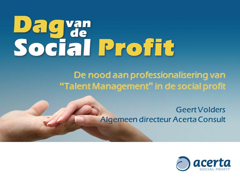 """De nood aan professionalisering van """" Talent Management """" in de social profit Geert Volders Algemeen directeur Acerta Consult"""