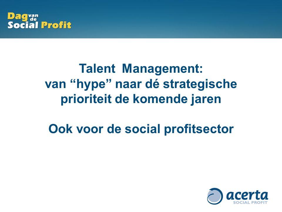 """Talent Management: van """"hype"""" naar dé strategische prioriteit in 2011. Talent Management: van """"hype"""" naar dé strategische prioriteit de komende jaren"""