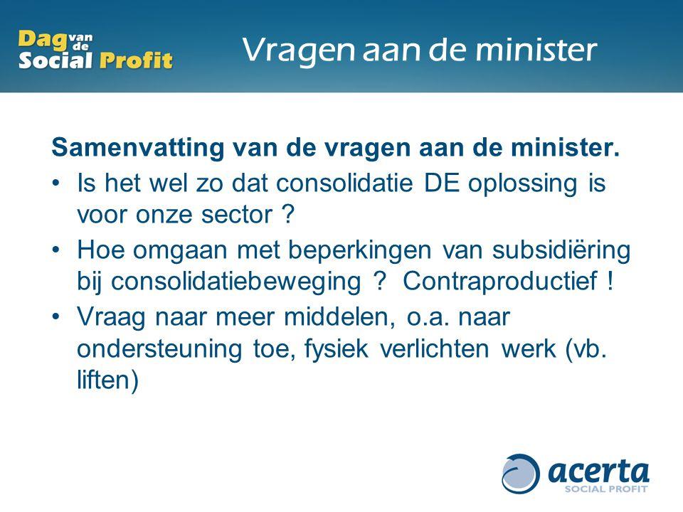 Vragen aan de minister Samenvatting van de vragen aan de minister. Is het wel zo dat consolidatie DE oplossing is voor onze sector ? Hoe omgaan met be