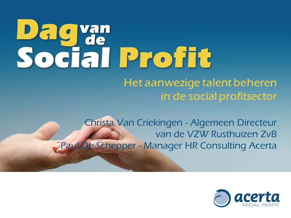 Het aanwezige talent beheren in de social profitsector Christa Van Criekingen - Algemeen Directeur van de VZW Rusthuizen ZvB Paul De Schepper - Manager HR Consulting Acerta