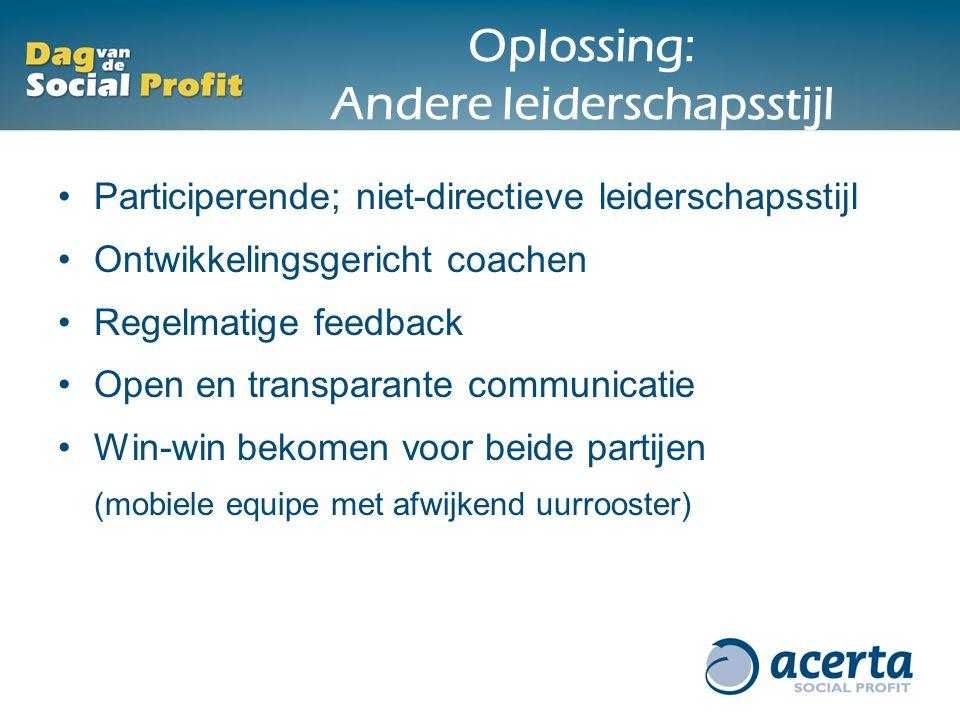 Oplossing: Andere leiderschapsstijl Participerende; niet-directieve leiderschapsstijl Ontwikkelingsgericht coachen Regelmatige feedback Open en transp