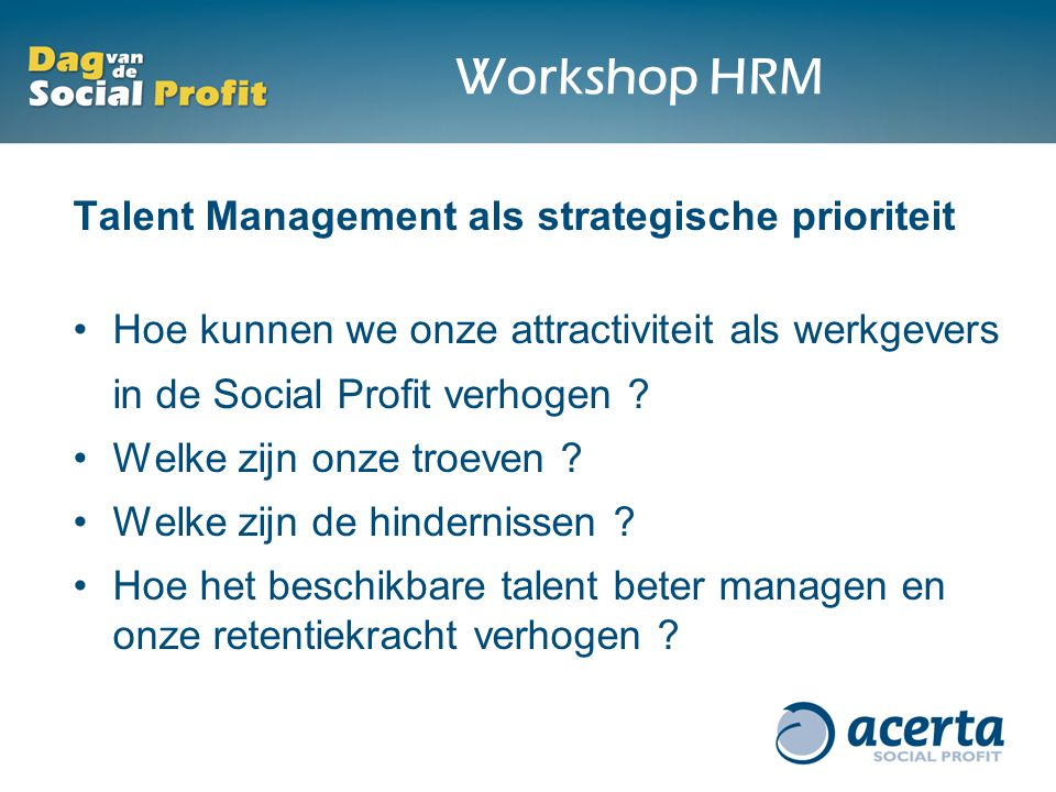 Workshop HRM Talent Management als strategische prioriteit Hoe kunnen we onze attractiviteit als werkgevers in de Social Profit verhogen .