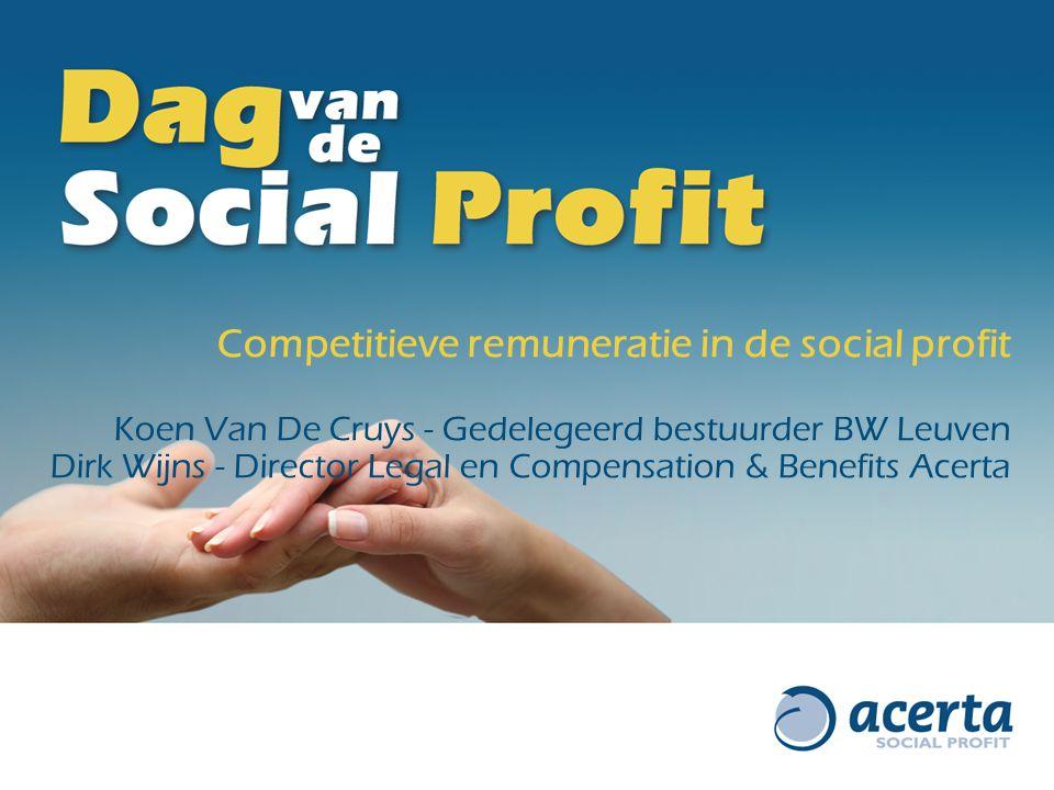 Competitieve remuneratie in de social profit Koen Van De Cruys - Gedelegeerd bestuurder BW Leuven Dirk Wijns - Director Legal en Compensation & Benefits Acerta