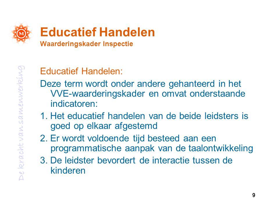 De kracht van samenwerking 9 Educatief Handelen Waarderingskader Inspectie Educatief Handelen: Deze term wordt onder andere gehanteerd in het VVE-waar
