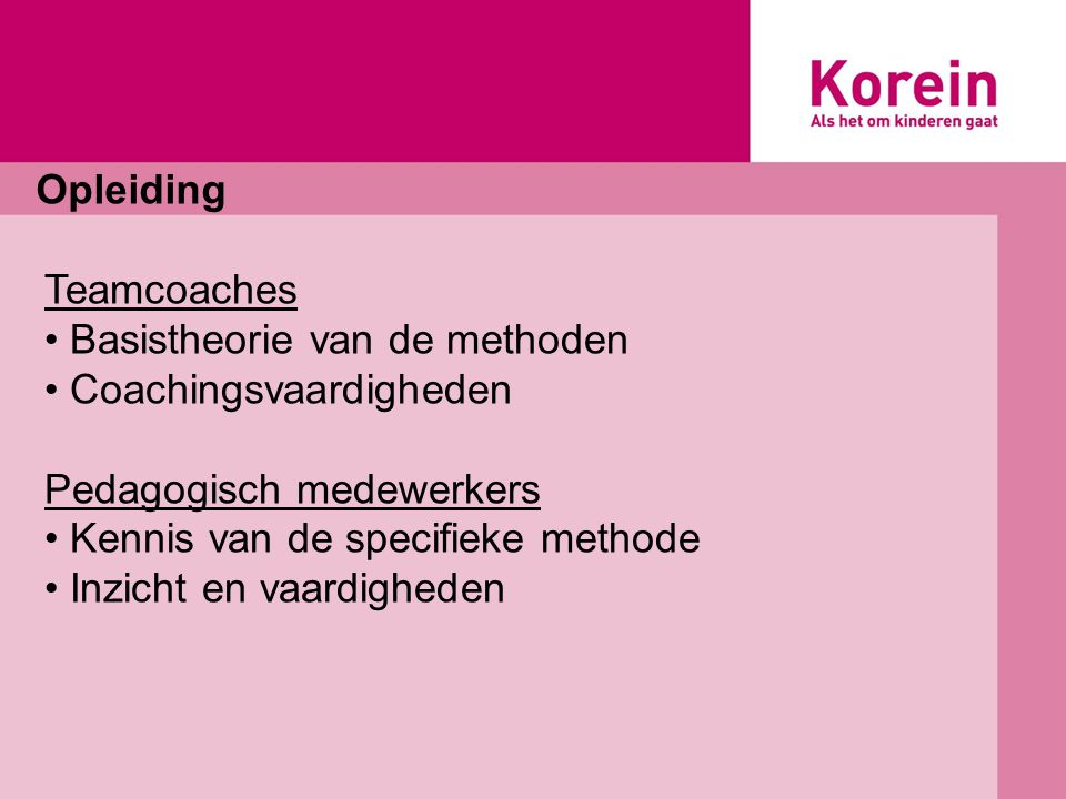 Opleiding Teamcoaches Basistheorie van de methoden Coachingsvaardigheden Pedagogisch medewerkers Kennis van de specifieke methode Inzicht en vaardigheden