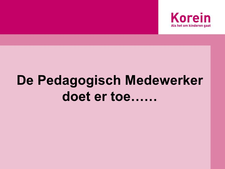 De Pedagogisch Medewerker doet er toe……